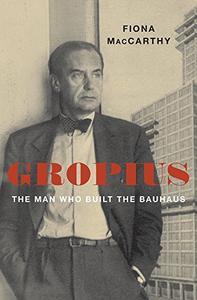 Gropius: The Man Who Built the Bauhaus