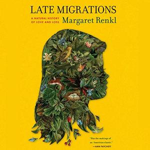 Late Migrations: A Natural History of Love and Loss [Audiobook]