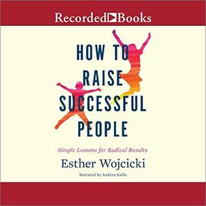 How to Raise Successful People: Simple Lessons for Radical Results [Audiobook]