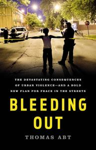 Bleeding Out: The Devastating Consequences of Urban Violence—and a Bold New Plan for Peace in the Streets