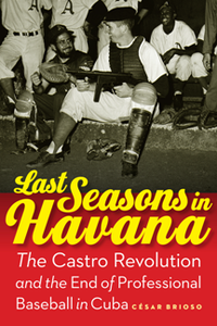 Last Seasons in Havana : The Castro Revolution and the End of Professional Baseball in Cuba