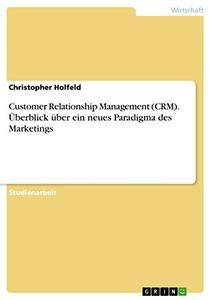 Customer Relationship Management (CRM). Überblick über ein neues Paradigma des Marketings (German Edition)