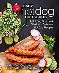 Easy Hot Dog Cookbook: A Hot Dog Cookbook Filled with Delicious Hot Dog Recipes (2nd Edition)