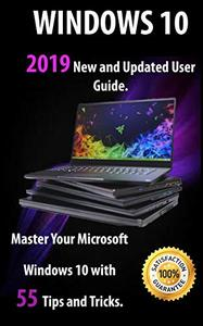 Windows 10 2019 New and Updated User Guide. Master Your Microsoft Windows 10 with 55 Tips and Tricks