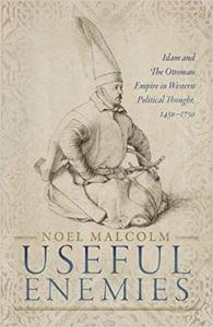 Useful Enemies: Islam and The Ottoman Empire in Western Political Thought, 1450-1750
