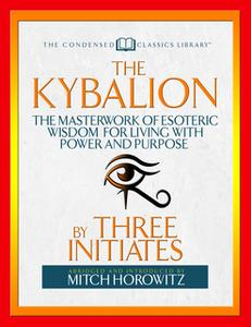 «The Kybalion (Condensed Classics): The Masterwork of Esoteric Wisdom for Living with Power and Purpose» by Mitch Horowi