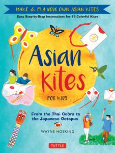 Asian Kites for Kids: Make & Fly Your Own Asian Kites: Easy Step-by-Step Instructions for 15 Colorful Kites
