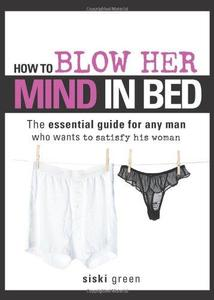 How to Blow Her Mind in Bed: The essential guide for any man who wants to satisfy his woman (Repost)