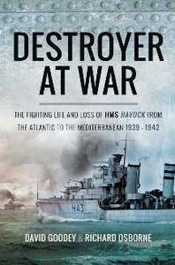Destroyer at War : The Fighting Life and Loss of HMS Havock From the Atlantic to the Mediterranean 1939–1942