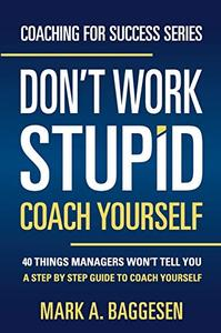 Don't Work Stupid, Coach Yourself: 40 Things Managers Won't Tell You. A Step by Step Guide to Coach Yourself