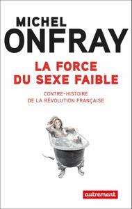 """Michel Onfray, """"La force du sexe faible : Contre-histoire de la Révolution française"""""""