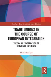 Trade Unions in the Course of European Integration: The Social Construction of Organized Interests