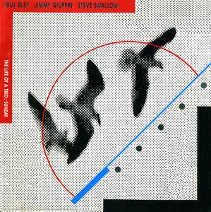 Paul Bley, Jimmy Giuffre, Steve Swallow - The Life of a Trio, Sunday (1989) {Owl Records OWL060CD rel 1990}