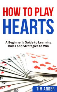 How to Play Hearts: A Beginner's Guide to Learning Rules and Strategies to Win