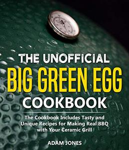The Unofficial Big Green Egg Cookbook: The Cookbook Includes Tasty