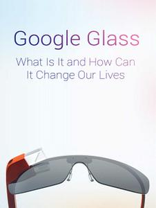 Google Glass What Is It and How Can It Change Our Lives