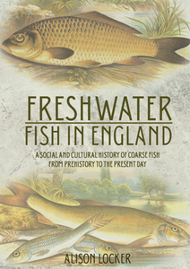 Freshwater Fish in England : A Social and Cultural History of Coarse Fish From Prehistory to the Present Day