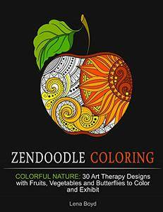 Zendoodle Coloring: Colorful Nature: 30 Art Therapy Designs with Fruits, Vegetables and Butterflies to Color and Exhibit