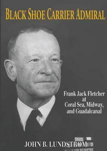 Black Shoe Carrier Admiral: Frank Jack Fletcher at Coral Sea, Midway & Guadalcanal