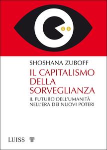 Shoshana Zuboff - Il capitalismo della sorveglianza. Il futuro dell'umanità nell'era dei nuovi poteri (2019)