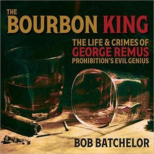 The Bourbon King: The Life and Crimes of George Remus, Prohibition's Evil Genius [Audiobook]