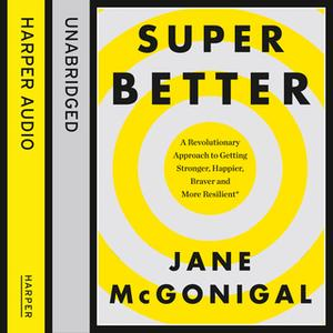 «SuperBetter: How a gameful life can make you stronger, happier, braver and more resilient» by Jane McGonigal