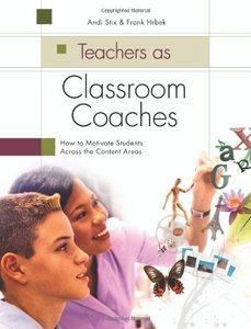 Teachers As Classroom Coaches: How to Motivate Students Across the Content Areas (repost)