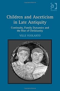 Children and Asceticism in Late Antiquity: Continuity, Family Dynamics and the Rise of Christianity