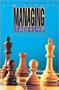 Managing Leadership: Toward a New and Usable Understanding of What Leadership Really is-and How to Manage it
