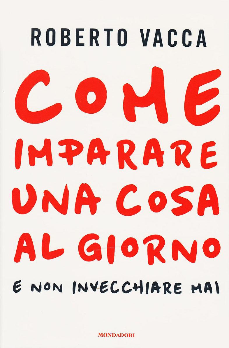 Roberto Vacca - Come imparare una cosa al giorno e non invecchiare mai (2014) [Repost]
