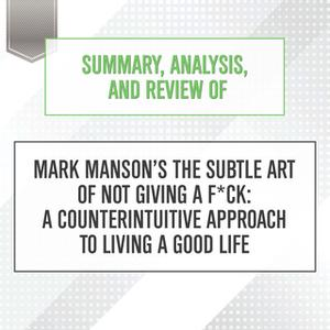 «Summary, Analysis, and Review of Mark Manson's The Subtle Art of Not Giving a F*ck: A Counterintuitive Approach to Livi