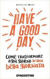 Caroline Webb - Have a good day. Come trasformare ogni giorno in una bella giornata (2016)