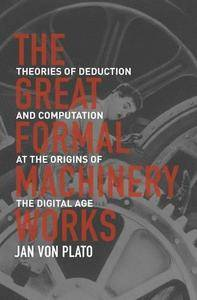 The Great Formal Machinery Works: Theories of Deduction and Computation at the Origins of the Digital Age (Repost)