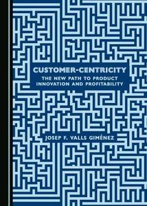Customer Centricity The New Path to Product Innovation and Profitability