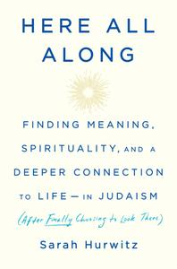 Here All Along: Finding Meaning, Spirituality, and a Deeper Connection to Life—in Judaism