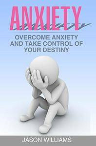 Anxiety: Overcome Anxiety and Take Control of your Destiny