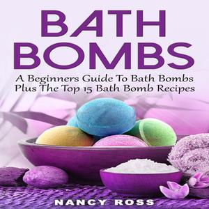«Bath Bombs - A Beginners Guide To Bath Bombs Plus The Top 15 Bath Bomb Recipes» by Nancy Ross