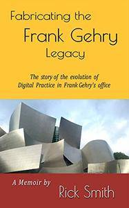 Fabricating the Frank Gehry Legacy: The Story of the Evolution of Digital Practice in Frank Gehry's office