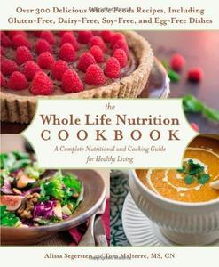 The Whole Life Nutrition Cookbook: Over 300 Delicious Whole Foods Recipes, Including Gluten-Free, Dairy-Free, Soy-Free, and Egg