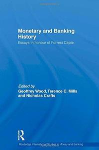Monetary and Banking History: Essays in Honour of Forrest Capie (Routledge International Studies in Money and Banking)