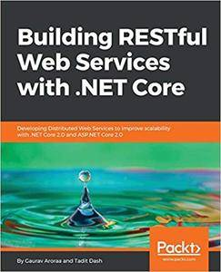 Building RESTful Web Services with .NET Core: Developing Distributed Web Services to improve scalability with .NET Core 2.0