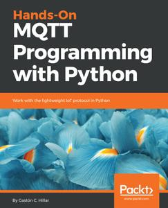 Hands-On MQTT Programming with Python: Work with the lightweight IoT protocol in Python