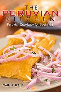 The Peruvian Kitchen: Peruvian Cookbook for Beginners