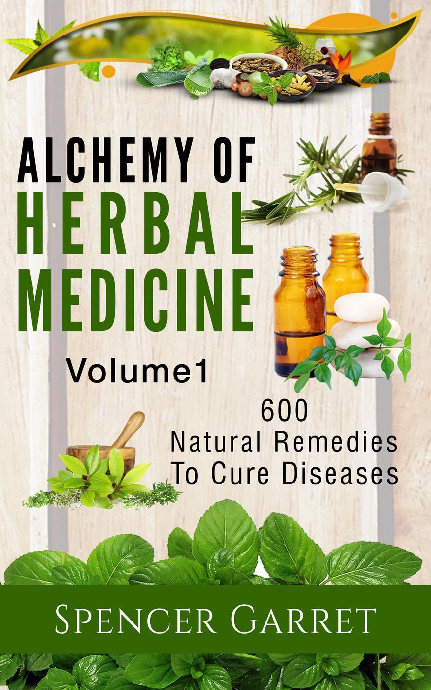 Alchemy of Herbal Medicine, Volume 1: 600 Natural Remedies to Cure Diseases (Alchemy of Herbal Medicine)