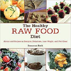 The Healthy Raw Food Diet: Advice and Recipes to Energize, Dehydrate, Lose Weight, and Feel Great