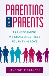 Parenting Our Parents: Transforming the Challenge into a Journey of Love