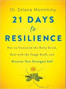 21 Days to Resilience: How to Transcend the Daily Grind, Deal with the Tough Stuff, and Discover Your Strongest Self (Repost)