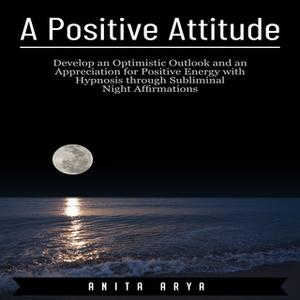 «A Positive Attitude: Develop an Optimistic Outlook and an Appreciation for Positive Energy with Hypnosis through Sublim