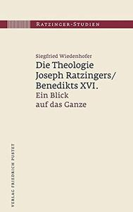 Die Theologie Joseph Ratzingers/Benedikts XVI.: Ein Blick auf das Ganze