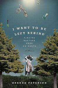 «I Want To Be Left Behind - Finding Rapture Here On Earth» by Brenda Peterson